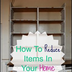 Organizing Life with Less: How To Reduce Items In Your Home