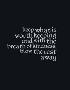 Keep what is worth keeping and with the breath of kindness, blow the rest away.