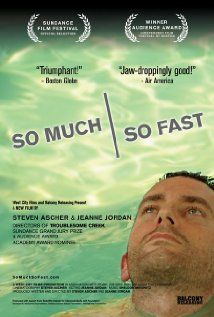 From the Academy Award nominated directors of Troublesome Creek, Steven Ascher & Jeanne Jordan, comes a new documentary film,So Much So Fast. A black-humored cliffhanger of romance, guerrilla science and the redefinition of time, So Much So Fast unfolds like a nonfiction novel. Stephen Heywood finds out he has ALS. His brother Jamie becomes obsessed with finding a cure. And the woman who's falling in love with Stephen has a decision to make.