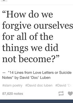 """""""How do we forgive ourselves for all of the things we did not become?"""" // 14 Lines from Love Letters or Suicide Notes"""" by David 'Doc' Luben  (via bruisedkneesclub)"""