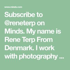 Subscribe to @reneterp on Minds. My name is Rene Terp From Denmark. I work with photography and web design.