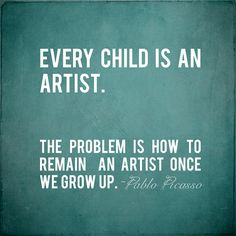 Picasso quote. Every child is an artist...