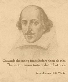 Cowards die many times before their deaths; The valiant never taste of death but once. ~Julius Caesar - William Shakespere      Happy Birthday William