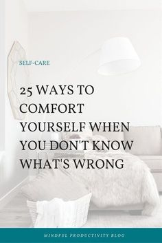 25 Ways to Comfort Yourself When You Don't Know What's Wrong