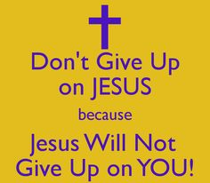 Don't Give Up on JESUS because Jesus Will Not Give Up on YOU! Amen. Thank you Lord. I will never give up.