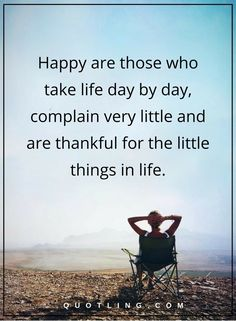 life quotes Happy are those who take life day by day, complain very little and are thankful for the little things in life.