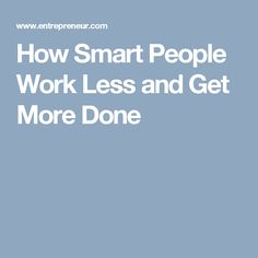 How Smart People Work Less and Get More Done