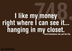 """I like my money right where I can see it...hanging in my closet."" ~ Carrie Bradshaw; Sex and the City HA!"