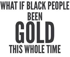 What if Black People been Gold this Whole Time