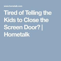 Tired of Telling the Kids to Close the Screen Door? | Hometalk