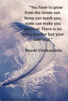 You have to grow from the inside out. None can teach you, None can make you spiritual. There is no other teacher but your own soul