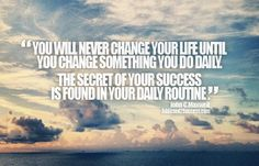 You'll Never Change Your Life Until You Change Something You Do Daily