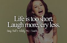 life is too short. laugh more, cry less