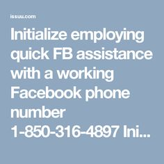 Initialize employing quick FB assistance with a working Facebook phone number 1-850-316-4897 Initialize employing quick Facebook assistance with a working Facebook Phone Number 1-850-316-4897. The telephone service is exclusively designed to assist the Facebook users in achieving the things themselves. So, whenever you encounter any real-time Facebook problems then you are suggested to make use of the freephone service which is serviceable everywhere. For more information visit…