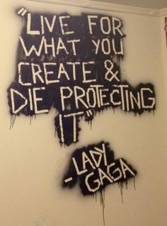 Live for what you create and die protecting it. -Lady Gaga