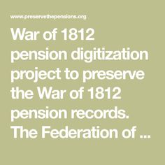 War of 1812 pension digitization project to preserve the War of 1812 pension records. The Federation of Genealogical Societies has worked with the genealogical community for this task.