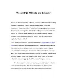 Week 2 DQ1 Attitude and Behavior    Reflect on the relationship between personal attitudes and resulting behaviors, using the Theory of Planned Behavior, Cognitive Dissonance Theory, and Self-Perception Theory as your references. If someone has a negative… (More)