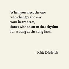 'When you meet the one who changes the way your heart beats, dance with them to that rhythm for as long as the song lasts.' ~Kirk Diedrich