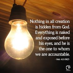 Nothing in all creation is hidden from God. Everything is naked and exposed before his eyes, and he is the one to whom we are accountable. - Heb. 4:13 #NLT #Bible verse | CrossRiverMedia.com
