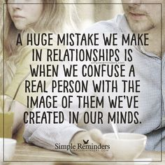 A mistake we make in relationships A huge mistake we make in relationships is we confuse a real person with the image of them we've created in our minds. — Unknown Author