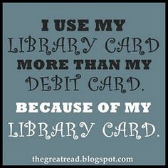I use my library card more than my debit card, because of my library card.