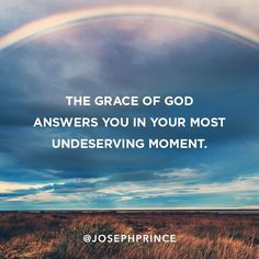The grace of God answers you in your most undeserving moment.