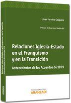 Relaciones Iglesia-Estado en el franquismo y en la transición : antecedentes de los acuerdos de 1979 / Juan Ferreiro Galguera.    Aranzadi, 2013.
