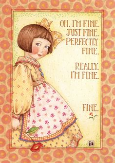 Multiple Sclerosis ~ Oh, I'm fine. Just fine. Perfectly fine. Really I'm fine. Fine. ~ Mary Englebreit print.