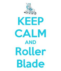 Keep Calm and ROLLERBLADE... or don't keep calm and rollerblade. all the same to me. :D