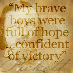 """"""" My brave boys were full of hope and confident of victory as I led them forth...""""—In Camp, July 4, 1863  The Heart of a Soldier: As revealed in the Intimate Letters of Genl. George E. Pickett C.S.A. Electronic edition available online from the University of North Carolina at Chapel Hill http://docsouth.unc.edu/fpn/pickett/pickett.html #gettysburg"""
