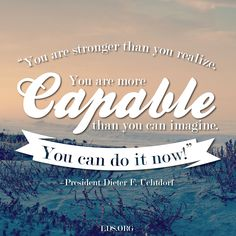 """""""You are stronger than you realize. You are more capable than you can imagine. You can do it now!"""" –President Dieter F. Uchtdorf #LDS #PresUchtdorf #Mormon"""