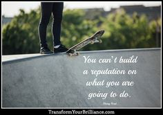You can't build a reputation on what you are going to do. ...Henry Ford... http://transformyourbrilliance.com/