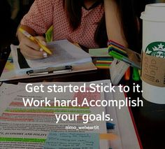 Get started. Stick to it. Work hard. Accomplish your goals.