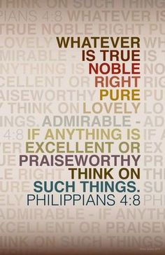 faithprayers:  Philippians 4:8     Finally, brothers and sisters, whatever is true, whatever is noble, whatever is right, whatever is pure, whatever is lovely, whatever is admirable—if anything is excellent or praiseworthy—think about such things.   Philippians 4:8