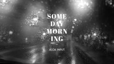 ALOA INPUT // Someday Morning [official video]