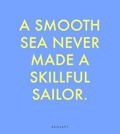 A smooth sea never made a skilful sailor. Sailor, Smooth, Calm, Sea, How To Make, Ocean, Nautical