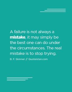 A failure is not always a mistake, it may simply be the best one can do under the circumstances. The real mistake is to stop trying. Stop Trying Quotes, Try Quotes, Love Me Quotes, Quote Of The Day, Funny Quotes, Life Quotes, Meaningful Quotes, Inspirational Quotes, Mistake Quotes