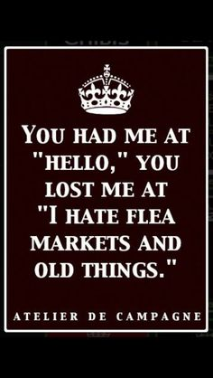 You had me at 'hello', you lost me at ' I hate flea markets & old things! Sign Quotes, Me Quotes, Funny Quotes, Quotable Quotes, Antique Quotes, Vintage Quotes, Vintage Humor, Vintage Stuff, You Lost Me