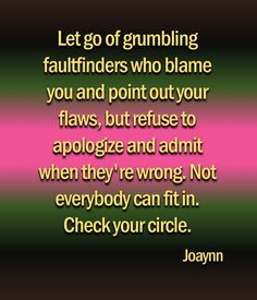 Let go of grumbling faultfinders who blame you and point out your flaws but refuse to apologize and admit when they're wrong. Not everybody can fit in. Check your circle.
