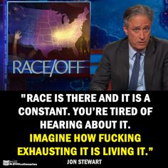 """""""Race is there & it is a constant. You're tired of hearing about it?"""" Jon Stewart"""