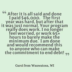 """After it is all said and done I paid $46,000. The first year was hard, but after that it was just normal. Your program really does work. I no longer feel worried, or work 65+ hours to barely make the minimum due. I am done and would recommend this to anyone who can make the commitment to end debt."" -Carol #DebtStories #DebtRelief #HappyClients #DebtManagement #ConsolidatedCredit"