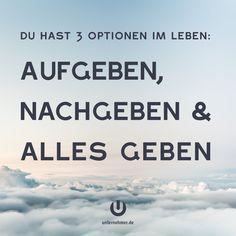 """""""Du hast 3 Optionen im Leben: Aufgeben, nachgeben und alles geben.""""  #büro #office #quote #zitat #carpediem #wege #chancen #perspektive #neuanfang #veränderung #change #wandel #motivation #tipp #spruch #job #begeisterung #spaß #kreativ #balance #zitat #office #büro #jobliebe #quote #gewinnen #gedanken #positiv #denken #erfolg #können #doit #justdoit #creativity #work #worklife #workhard #weisheit #ziel #weg #business #seizetheday"""