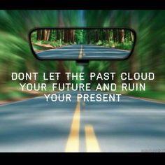 Don't let the past cloud your future...