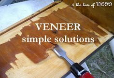 The best set of tutorials on how to remove veneer.  The last step is so easy, you won't believe it.