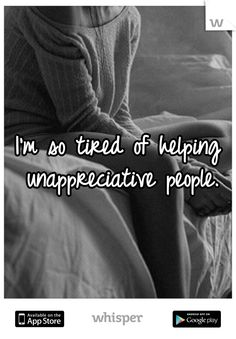 I'm so tired of helping unappreciative people.