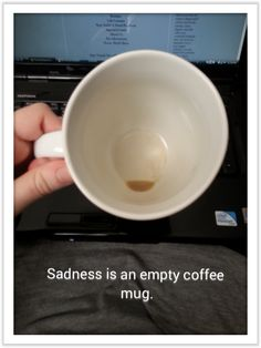 Sadness is an empty coffee mug.
