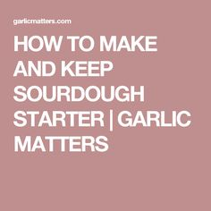 HOW TO MAKE AND KEEP SOURDOUGH STARTER | GARLIC MATTERS