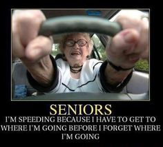 Seniors - I'm speeding because I have to get to where I'm going before I forget where I'm going.