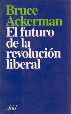 Ackerman Bruce, EL FUTURO DE LA REVOLUCIÓN LIBERAL