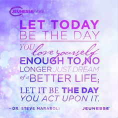 Let today be the day you love yourself enough to no longer just dream of a better life; let it be the day you act upon it.  -Dr. Steve Maraboli